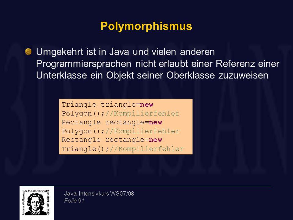 Java-Intensivkurs WS07/08 Folie 91 Polymorphismus Umgekehrt ist in Java und vielen anderen Programmiersprachen nicht erlaubt einer Referenz einer Unte