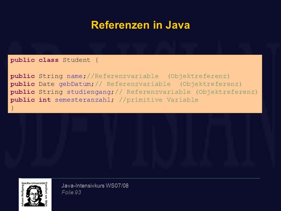 Java-Intensivkurs WS07/08 Folie 93 Referenzen in Java public class Student { public String name;//Referenzvariable (Objektreferenz) public Date gebDat