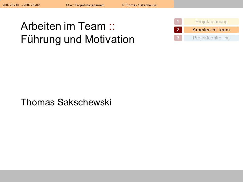 2007-08-30 - 2007-09-02bbw : Projektmanagement© Thomas Sakschewski Projektplanung1 Arbeiten im Team2 Projektcontrolling3 Arbeiten im Team :: Führung und Motivation Thomas Sakschewski