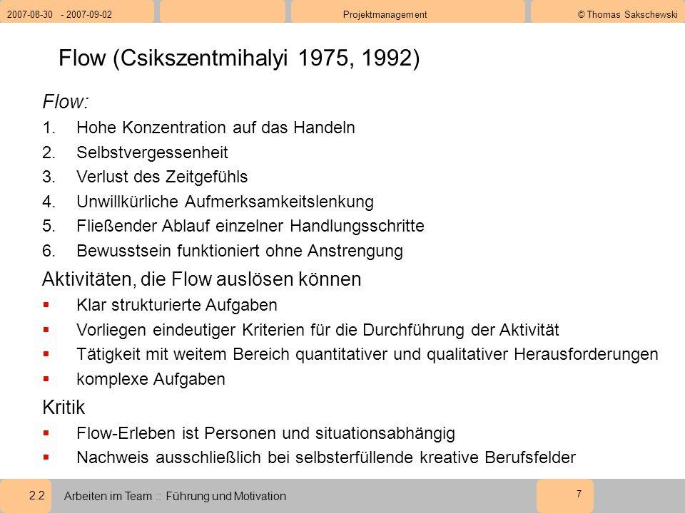 2.2 2007-08-30 - 2007-09-02Projektmanagement© Thomas Sakschewski Arbeiten im Team :: Führung und Motivation 7 Flow (Csikszentmihalyi 1975, 1992) Flow: 1.Hohe Konzentration auf das Handeln 2.Selbstvergessenheit 3.Verlust des Zeitgefühls 4.Unwillkürliche Aufmerksamkeitslenkung 5.Fließender Ablauf einzelner Handlungsschritte 6.Bewusstsein funktioniert ohne Anstrengung Aktivitäten, die Flow auslösen können  Klar strukturierte Aufgaben  Vorliegen eindeutiger Kriterien für die Durchführung der Aktivität  Tätigkeit mit weitem Bereich quantitativer und qualitativer Herausforderungen  komplexe Aufgaben Kritik  Flow-Erleben ist Personen und situationsabhängig  Nachweis ausschließlich bei selbsterfüllende kreative Berufsfelder