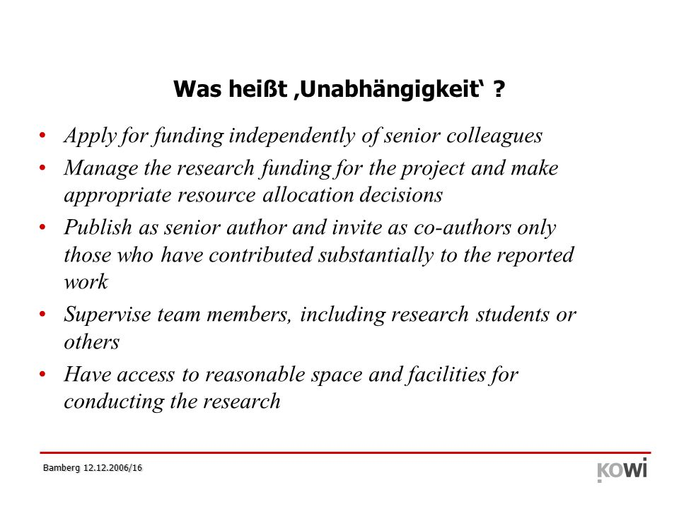 Bamberg 12.12.2006/16 Was heißt 'Unabhängigkeit' ? Apply for funding independently of senior colleagues Manage the research funding for the project an