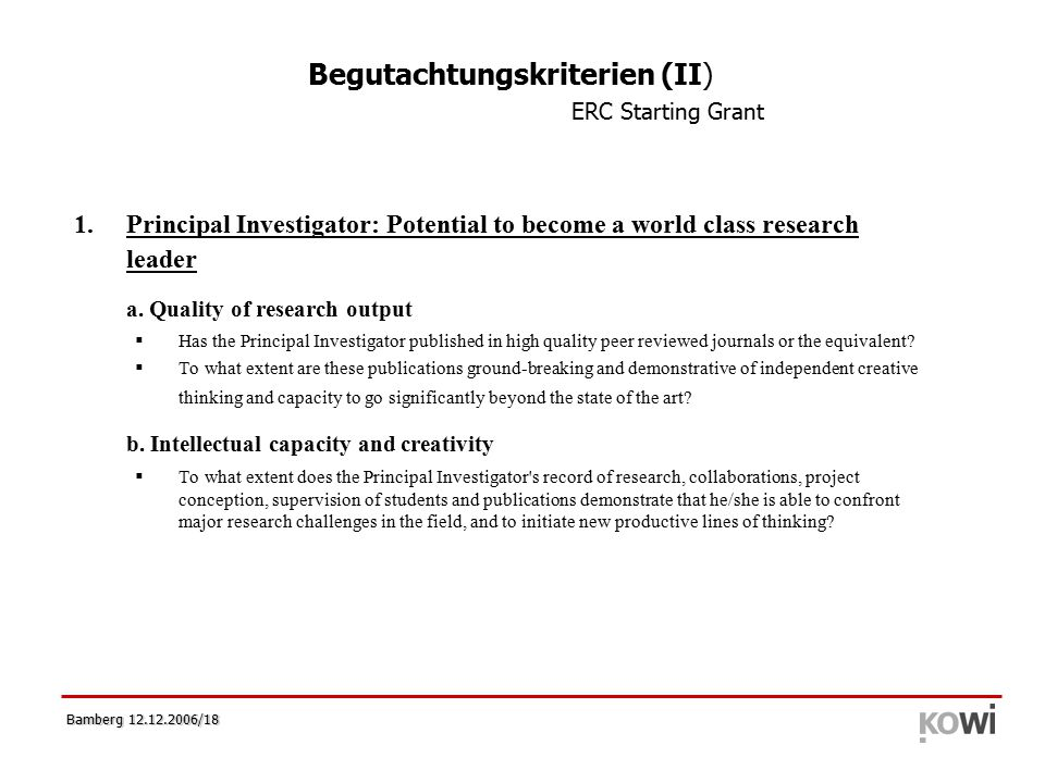 Bamberg 12.12.2006/18 Begutachtungskriterien (II) ERC Starting Grant 1.Principal Investigator: Potential to become a world class research leader a. Qu