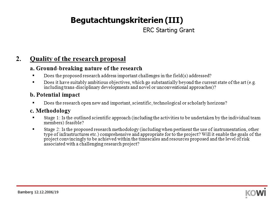 Bamberg 12.12.2006/19 Begutachtungskriterien (III) ERC Starting Grant 2.Quality of the research proposal a. Ground-breaking nature of the research  D