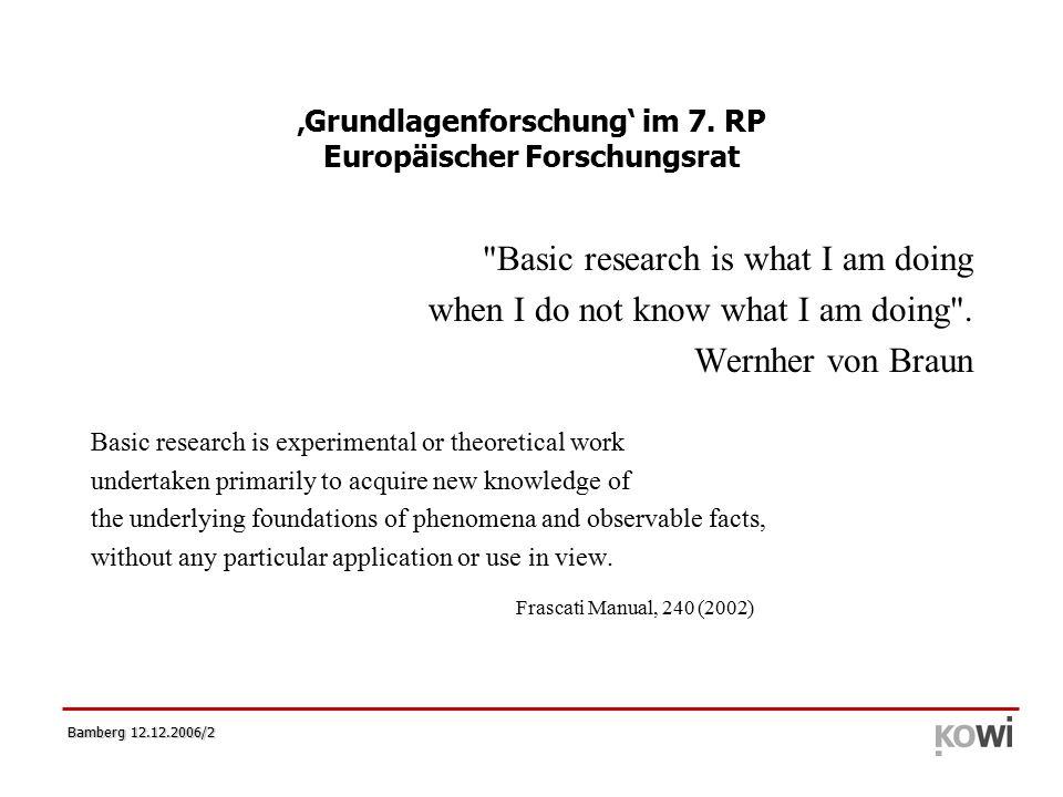 Bamberg 12.12.2006/3 Die Entstehung des ERC  12/2003: ERC Expert Group (ERCEG) eingerichtet unter dänischer Präsidentschaft spricht sich für die Schaffung eines Europäischen Forschungsrates aus (http://www.ercexpertgroup.org/default.asp)  03/2004: Der Europäische Rat einigt sich auf die Notwendigkeit für ein europäisches Instrument zur Förderung der Grundlagenforschung  04/2005: Die Kommission schlägt die Schaffung eines ERC im 7.