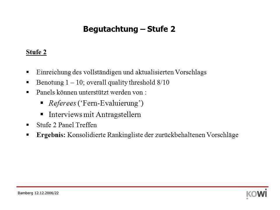 Bamberg 12.12.2006/22 Stufe 2  Einreichung des vollständigen und aktualisierten Vorschlags  Benotung 1 – 10; overall quality threshold 8/10  Panels können unterstützt werden von :  Referees ('Fern-Evaluierung')  Interviews mit Antragstellern  Stufe 2 Panel Treffen  Ergebnis: Konsolidierte Rankingliste der zurückbehaltenen Vorschläge Begutachtung – Stufe 2