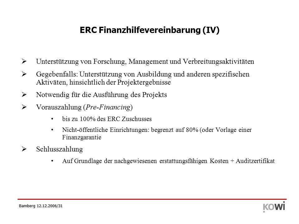 Bamberg 12.12.2006/31 ERC Finanzhilfevereinbarung (IV)  Unterstützung von Forschung, Management und Verbreitungsaktivitäten  Gegebenfalls: Unterstützung von Ausbildung und anderen spezifischen Aktiväten, hinsichtlich der Projektergebnisse  Notwendig für die Ausführung des Projekts  Vorauszahlung (Pre-Financing) bis zu 100% des ERC Zuschusses Nicht-öffentliche Einrichtungen: begrenzt auf 80% (oder Vorlage einer Finanzgarantie  Schlusszahlung Auf Grundlage der nachgewiesenen erstattungsfähigen Kosten + Auditzertifikat