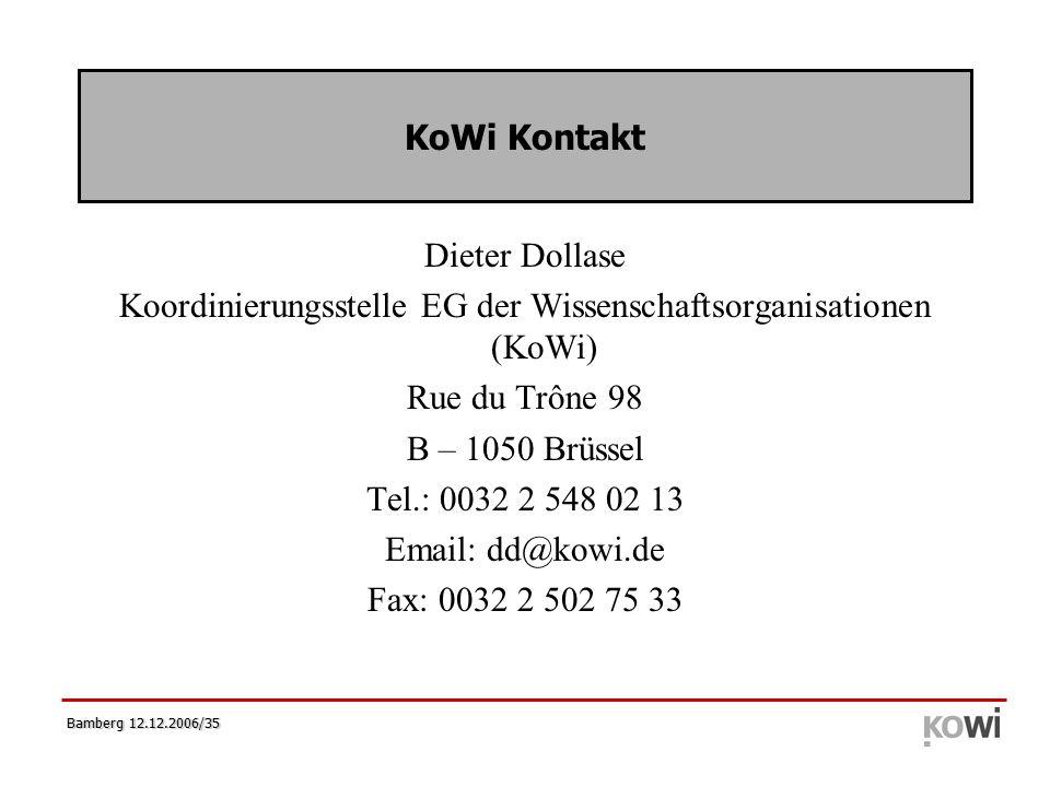 Bamberg 12.12.2006/35 KoWi Kontakt Dieter Dollase Koordinierungsstelle EG der Wissenschaftsorganisationen (KoWi) Rue du Trône 98 B – 1050 Brüssel Tel.: 0032 2 548 02 13 Email: dd@kowi.de Fax: 0032 2 502 75 33