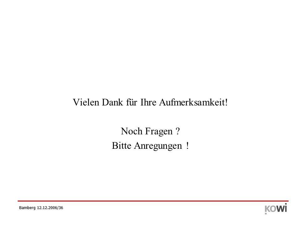 Bamberg 12.12.2006/36 Vielen Dank für Ihre Aufmerksamkeit! Noch Fragen Bitte Anregungen !