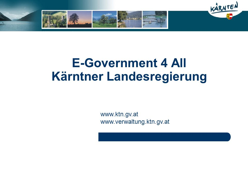 E-Government 4 All Kärntner Landesregierung www.ktn.gv.at www.verwaltung.ktn.gv.at