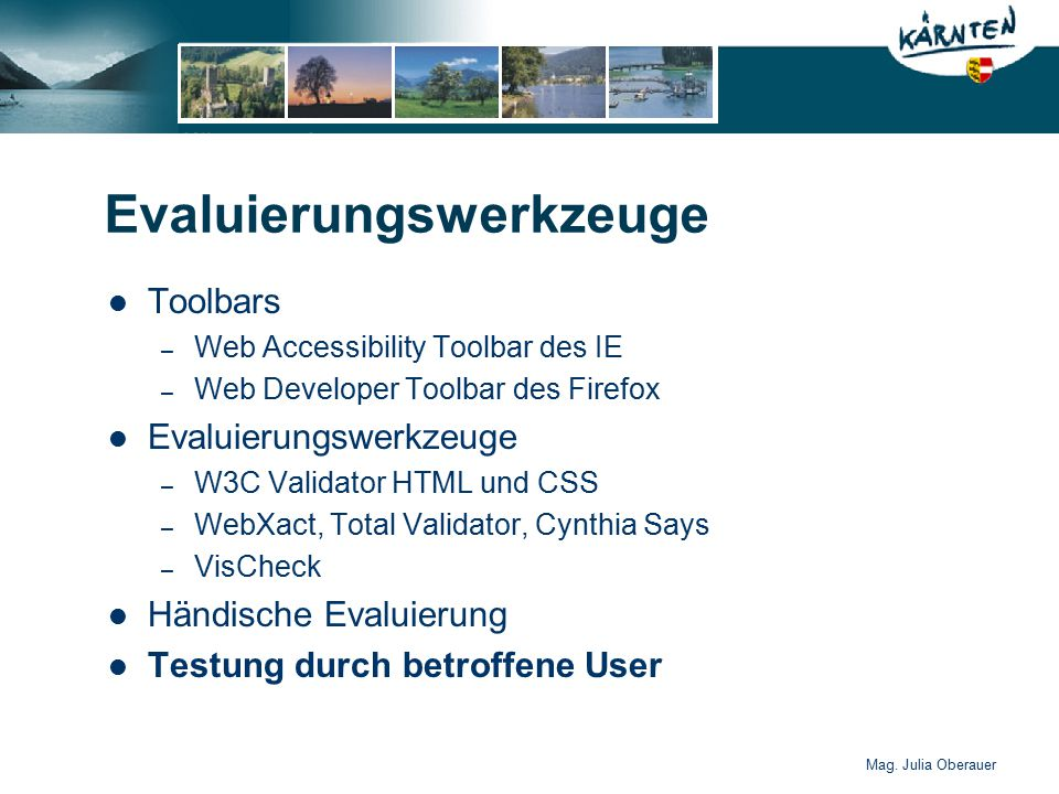 Mag. Julia Oberauer Evaluierungswerkzeuge Toolbars – Web Accessibility Toolbar des IE – Web Developer Toolbar des Firefox Evaluierungswerkzeuge – W3C