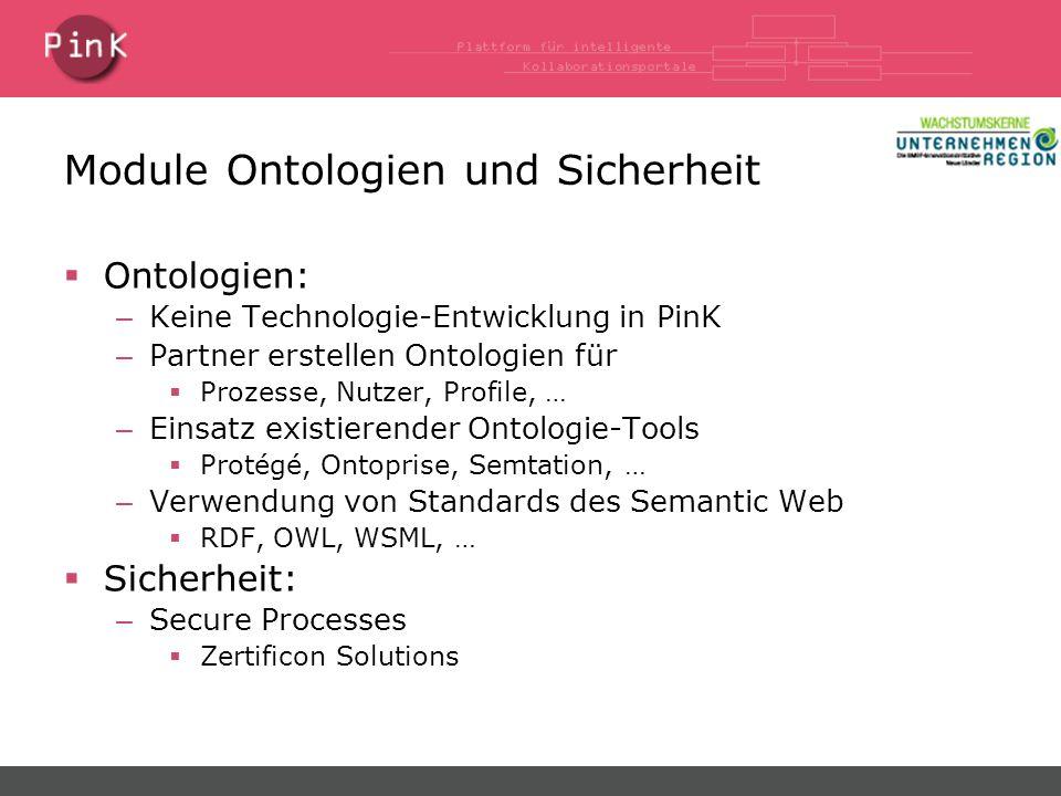 Module Ontologien und Sicherheit  Ontologien: – Keine Technologie-Entwicklung in PinK – Partner erstellen Ontologien für  Prozesse, Nutzer, Profile, … – Einsatz existierender Ontologie-Tools  Protégé, Ontoprise, Semtation, … – Verwendung von Standards des Semantic Web  RDF, OWL, WSML, …  Sicherheit: – Secure Processes  Zertificon Solutions
