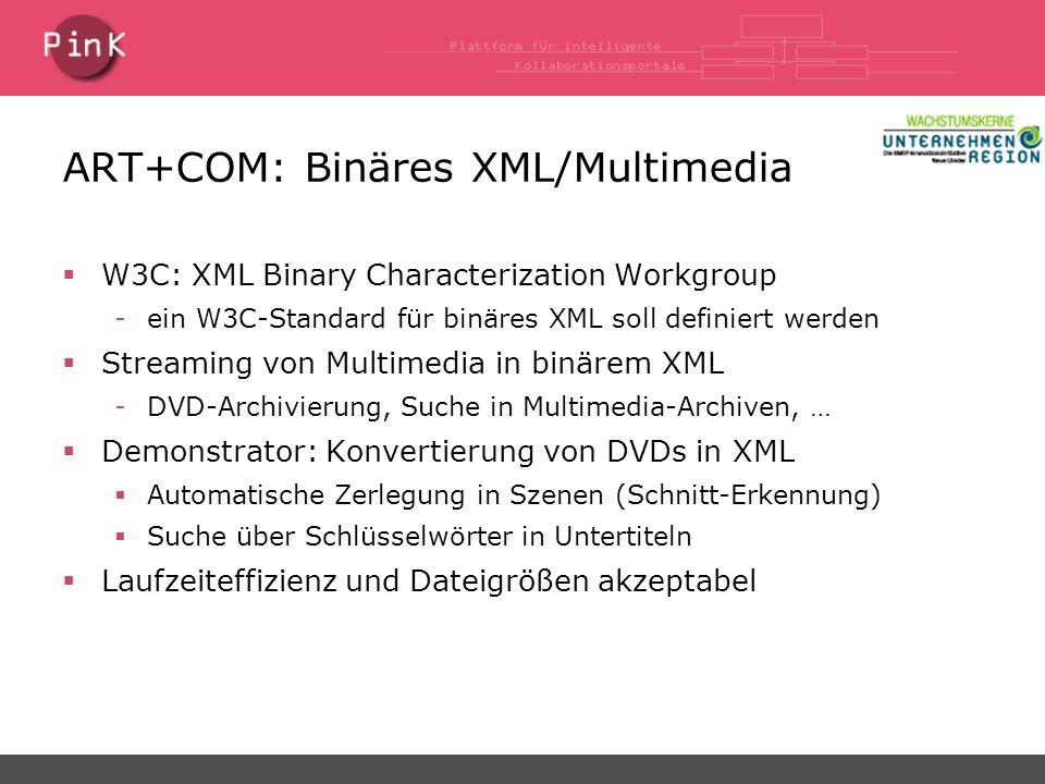 ART+COM: Binäres XML/Multimedia  W3C: XML Binary Characterization Workgroup -ein W3C-Standard für binäres XML soll definiert werden  Streaming von Multimedia in binärem XML -DVD-Archivierung, Suche in Multimedia-Archiven, …  Demonstrator: Konvertierung von DVDs in XML  Automatische Zerlegung in Szenen (Schnitt-Erkennung)  Suche über Schlüsselwörter in Untertiteln  Laufzeiteffizienz und Dateigrößen akzeptabel