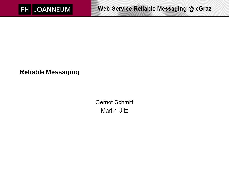 Web-Service Reliable Messaging @ eGraz Reliable Messaging Gernot Schmitt Martin Uitz