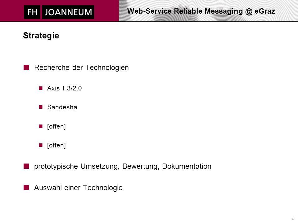 Web-Service Reliable Messaging @ eGraz 4 Strategie Recherche der Technologien  Axis 1.3/2.0  Sandesha  [offen] prototypische Umsetzung, Bewertung, Dokumentation Auswahl einer Technologie