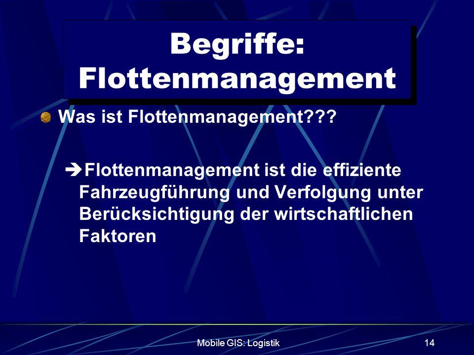 Mobile GIS: Logistik14 Begriffe: Flottenmanagement Was ist Flottenmanagement???  Flottenmanagement ist die effiziente Fahrzeugführung und Verfolgung