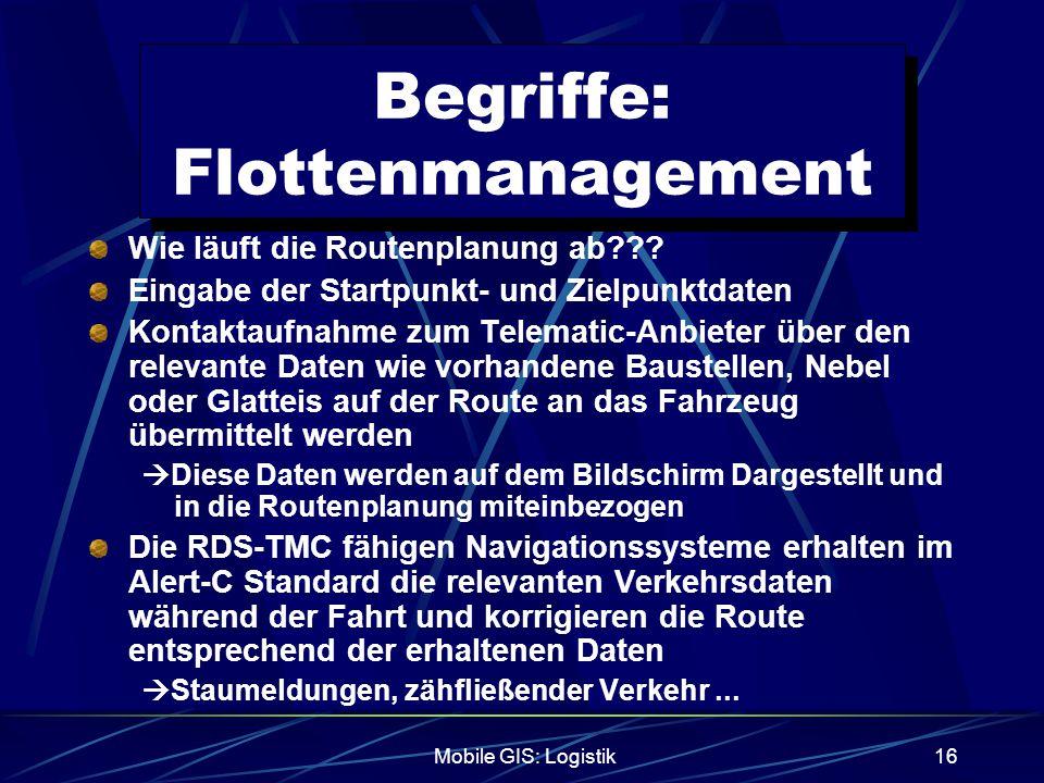 Mobile GIS: Logistik16 Begriffe: Flottenmanagement Wie läuft die Routenplanung ab??? Eingabe der Startpunkt- und Zielpunktdaten Kontaktaufnahme zum Te