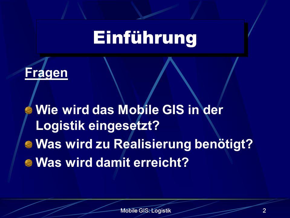 Mobile GIS: Logistik3 Einführung Vorstellung der benötigten Systemkomponenten Erläuterung der folgender Themen in diesem Zusammenhang GPS Flottenmanagement Location Based Services (LBS)