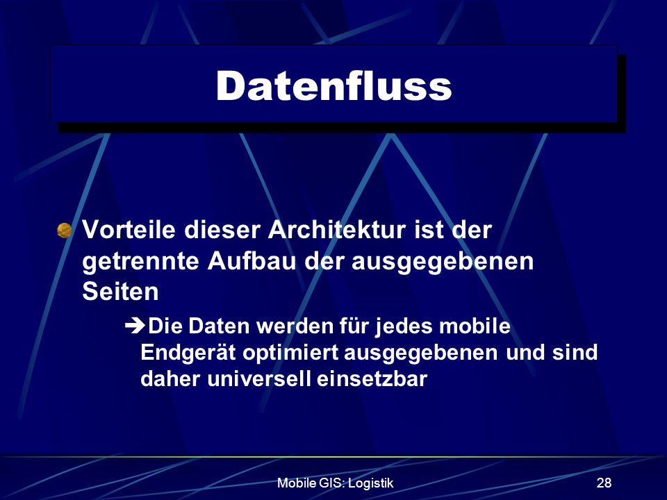 Mobile GIS: Logistik28 Datenfluss Vorteile dieser Architektur ist der getrennte Aufbau der ausgegebenen Seiten  Die Daten werden für jedes mobile End