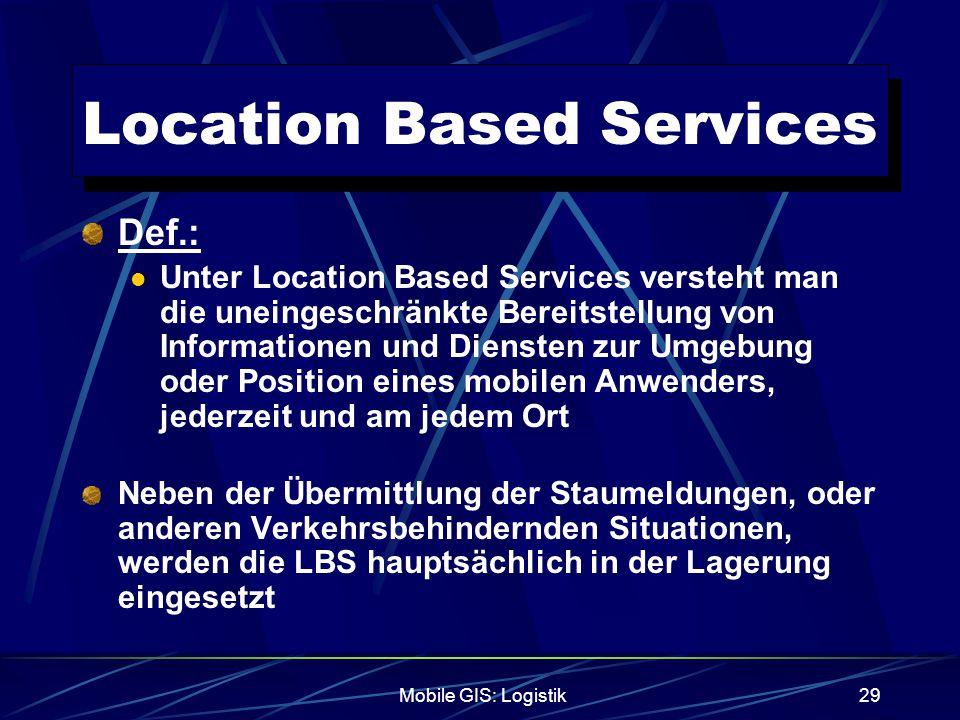 Mobile GIS: Logistik29 Location Based Services Def.: Unter Location Based Services versteht man die uneingeschränkte Bereitstellung von Informationen