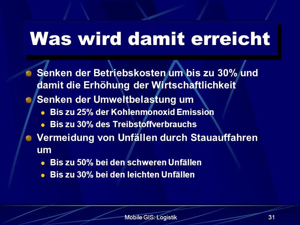Mobile GIS: Logistik31 Was wird damit erreicht Senken der Betriebskosten um bis zu 30% und damit die Erhöhung der Wirtschaftlichkeit Senken der Umwelt
