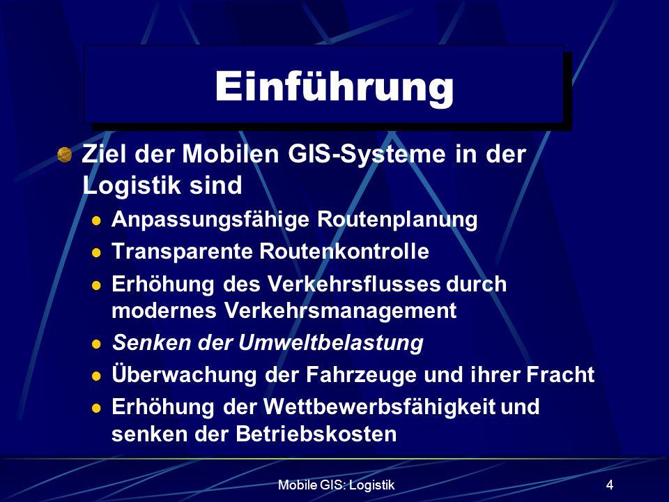 Mobile GIS: Logistik4 Einführung Ziel der Mobilen GIS-Systeme in der Logistik sind Anpassungsfähige Routenplanung Transparente Routenkontrolle Erhöhun