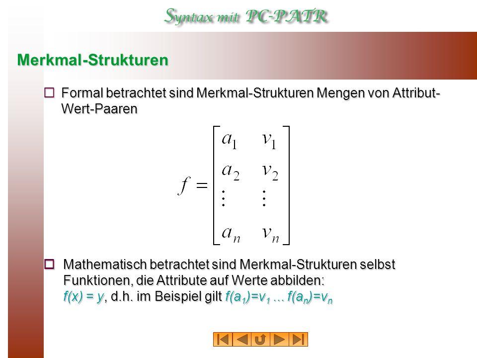 Merkmal-Strukturen  Formal betrachtet sind Merkmal-Strukturen Mengen von Attribut- Wert-Paaren  Mathematisch betrachtet sind Merkmal-Strukturen selbst Funktionen, die Attribute auf Werte abbilden: f(x) = y, d.h.