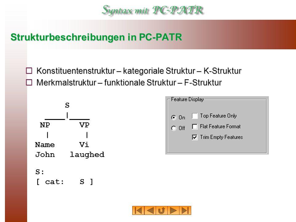 Strukturbeschreibungen in PC-PATR  Konstituentenstruktur – kategoriale Struktur – K-Struktur  Merkmalstruktur – funktionale Struktur – F-Struktur S ____|____ NP VP | | Name Vi John laughed S: [ cat: S ]