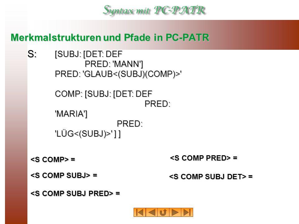 Merkmalstrukturen und Pfade in PC-PATR [SUBJ: [DET: DEF PRED: MANN ] PRED: GLAUB COMP:[SUBJ: [DET: DEF PRED: MARIA ] PRED: LÜG ] ] PRED: LÜG ] ] = = S: