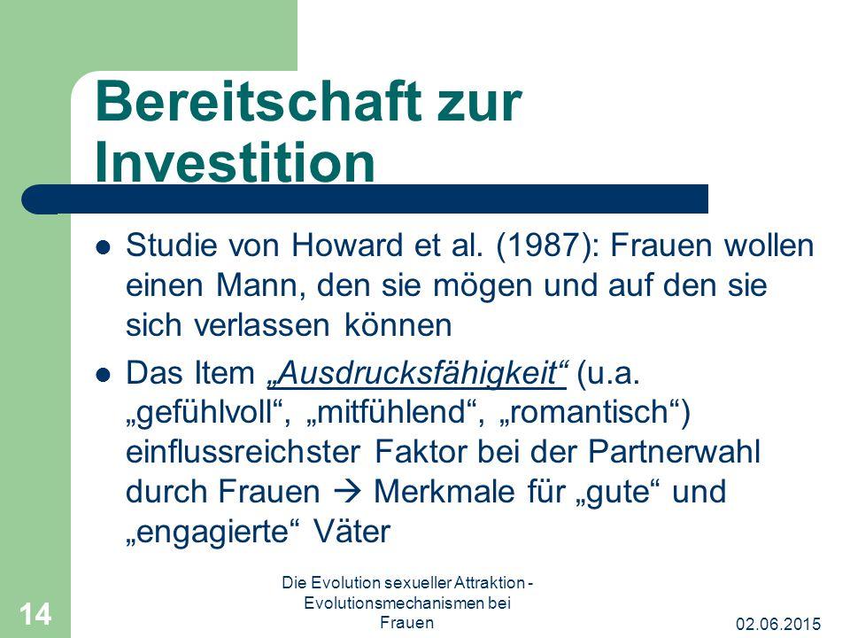 02.06.2015 Die Evolution sexueller Attraktion - Evolutionsmechanismen bei Frauen 14 Bereitschaft zur Investition Studie von Howard et al. (1987): Frau