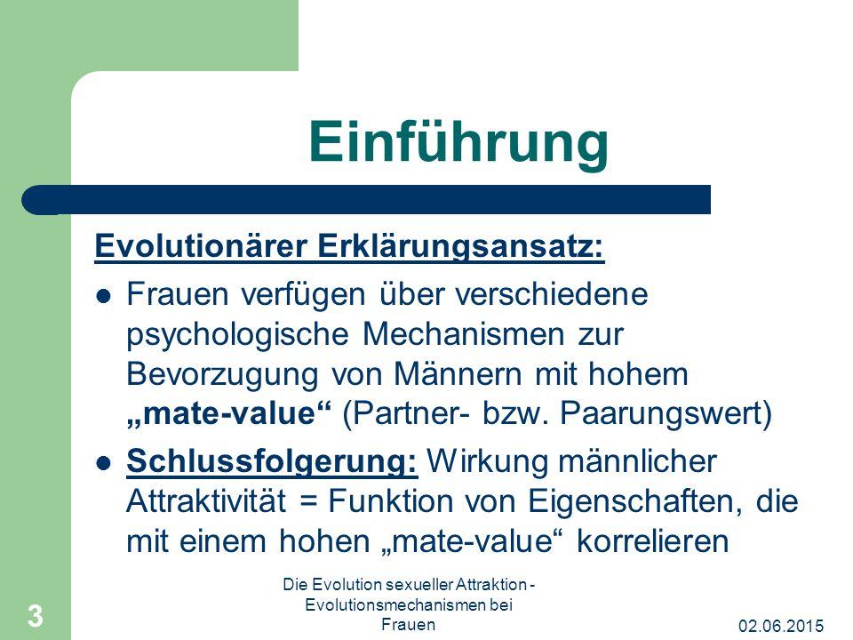 02.06.2015 Die Evolution sexueller Attraktion - Evolutionsmechanismen bei Frauen 4 Einführung Kernfrage: Welche Eigenschaften korrelieren in der natürlichen Umwelt mit einem hohen Paarungswert bei Männern.