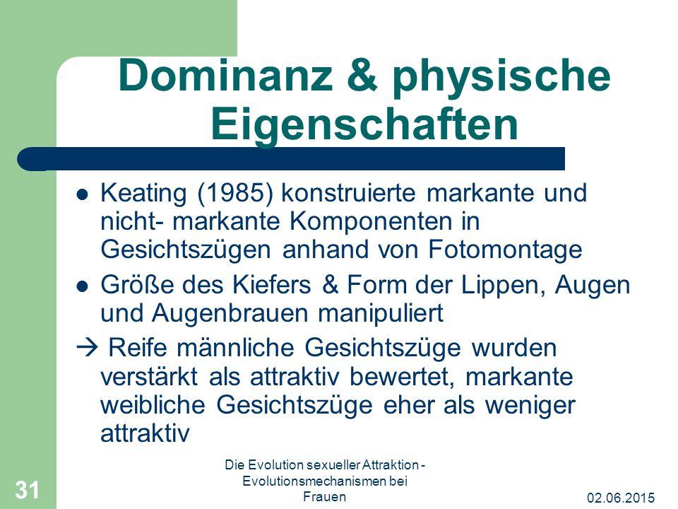 02.06.2015 Die Evolution sexueller Attraktion - Evolutionsmechanismen bei Frauen 31 Dominanz & physische Eigenschaften Keating (1985) konstruierte mar