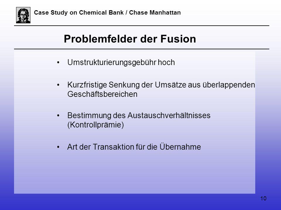 10 Case Study on Chemical Bank / Chase Manhattan Problemfelder der Fusion Umstrukturierungsgebühr hoch Kurzfristige Senkung der Umsätze aus überlappenden Geschäftsbereichen Bestimmung des Austauschverhältnisses (Kontrollprämie) Art der Transaktion für die Übernahme