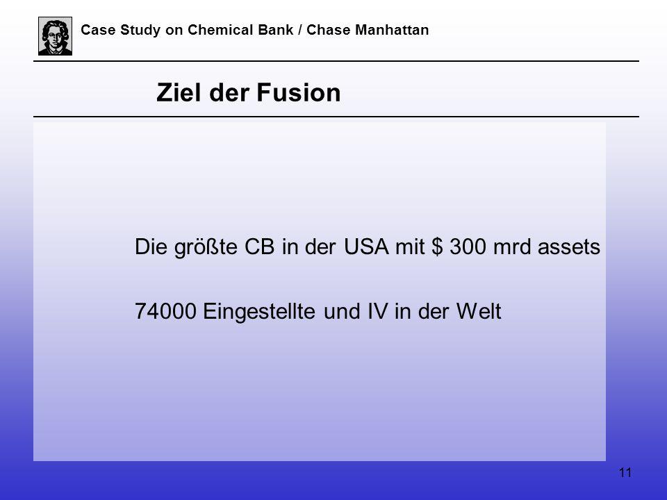 11 Case Study on Chemical Bank / Chase Manhattan Ziel der Fusion Die größte CB in der USA mit $ 300 mrd assets 74000 Eingestellte und IV in der Welt