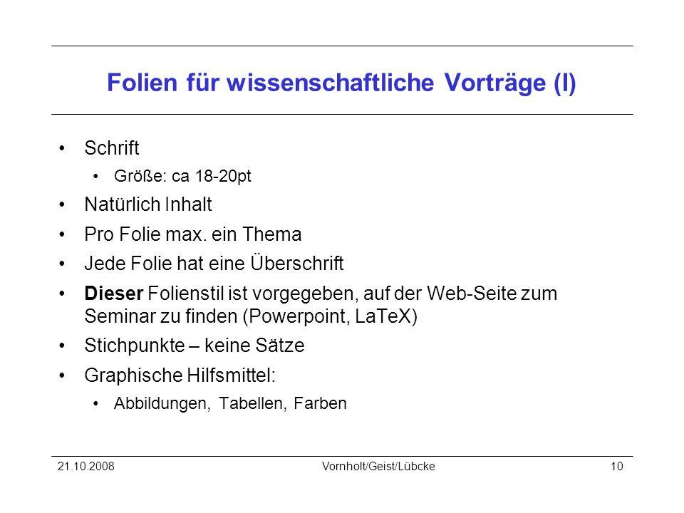 21.10.2008Vornholt/Geist/Lübcke10 Folien für wissenschaftliche Vorträge (I) Schrift Größe: ca 18-20pt Natürlich Inhalt Pro Folie max.