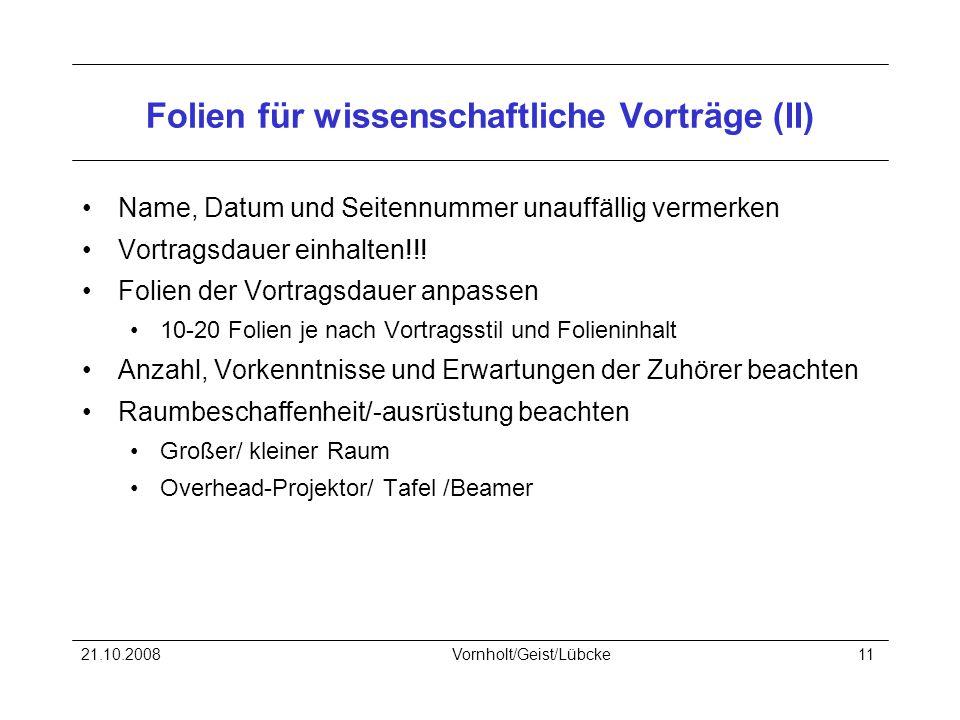 21.10.2008Vornholt/Geist/Lübcke11 Folien für wissenschaftliche Vorträge (II) Name, Datum und Seitennummer unauffällig vermerken Vortragsdauer einhalten!!.