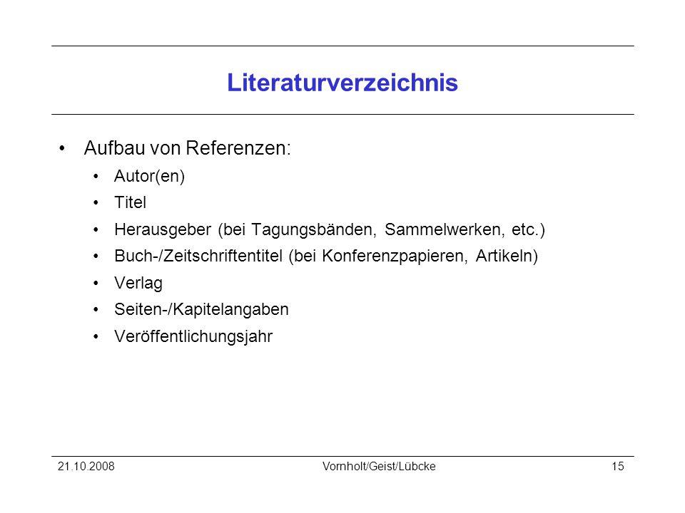 21.10.2008Vornholt/Geist/Lübcke15 Literaturverzeichnis Aufbau von Referenzen: Autor(en) Titel Herausgeber (bei Tagungsbänden, Sammelwerken, etc.) Buch-/Zeitschriftentitel (bei Konferenzpapieren, Artikeln) Verlag Seiten-/Kapitelangaben Veröffentlichungsjahr