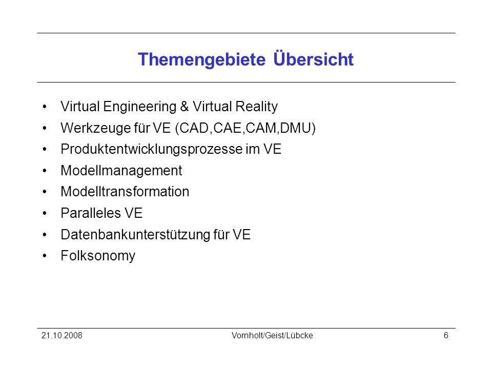 21.10.2008Vornholt/Geist/Lübcke6 Themengebiete Übersicht Virtual Engineering & Virtual Reality Werkzeuge für VE (CAD,CAE,CAM,DMU) Produktentwicklungsprozesse im VE Modellmanagement Modelltransformation Paralleles VE Datenbankunterstützung für VE Folksonomy