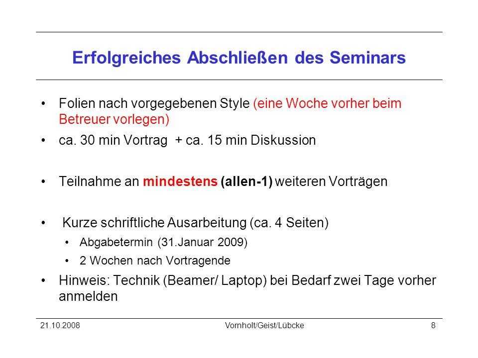 21.10.2008Vornholt/Geist/Lübcke8 Erfolgreiches Abschließen des Seminars Folien nach vorgegebenen Style (eine Woche vorher beim Betreuer vorlegen) ca.