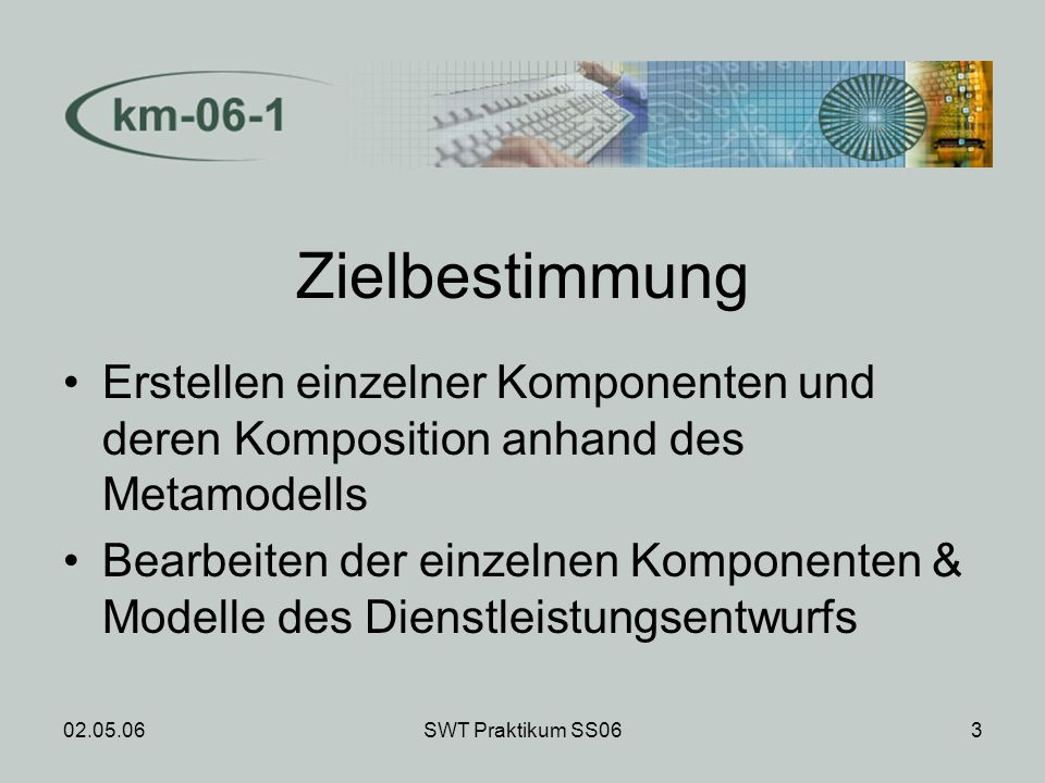 02.05.06SWT Praktikum SS063 Zielbestimmung Erstellen einzelner Komponenten und deren Komposition anhand des Metamodells Bearbeiten der einzelnen Komponenten & Modelle des Dienstleistungsentwurfs