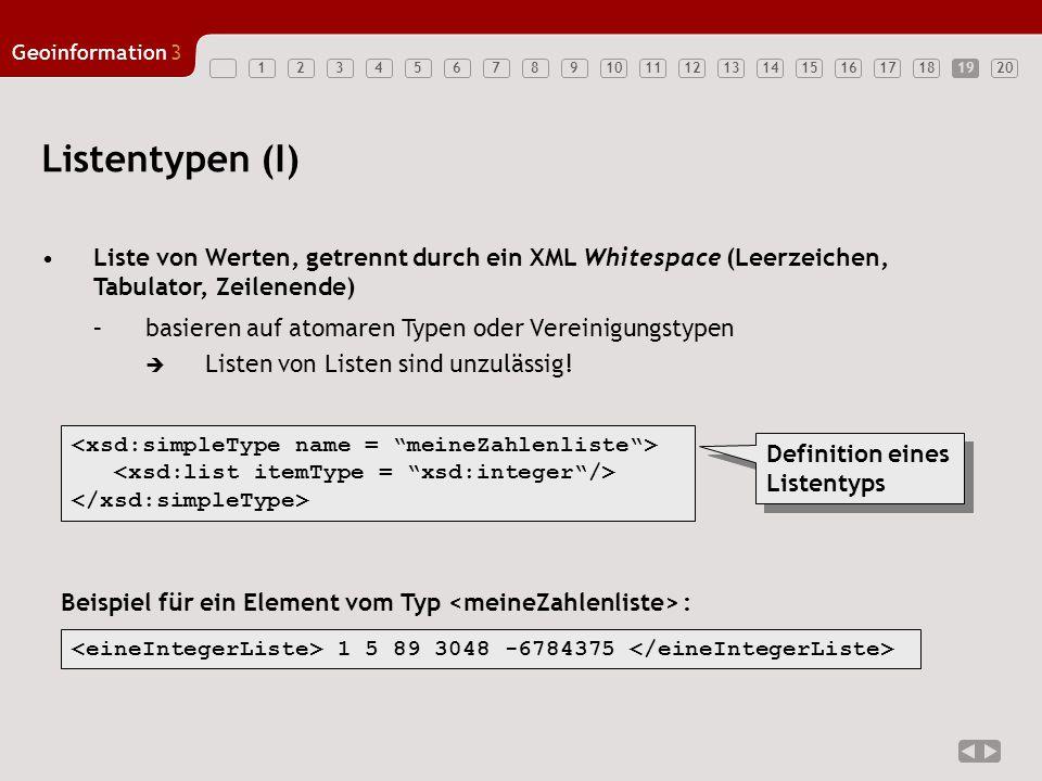 1234567891011121314151617181920 Geoinformation3 19 Listentypen (I) Liste von Werten, getrennt durch ein XML Whitespace (Leerzeichen, Tabulator, Zeilenende) –basieren auf atomaren Typen oder Vereinigungstypen  Listen von Listen sind unzulässig.