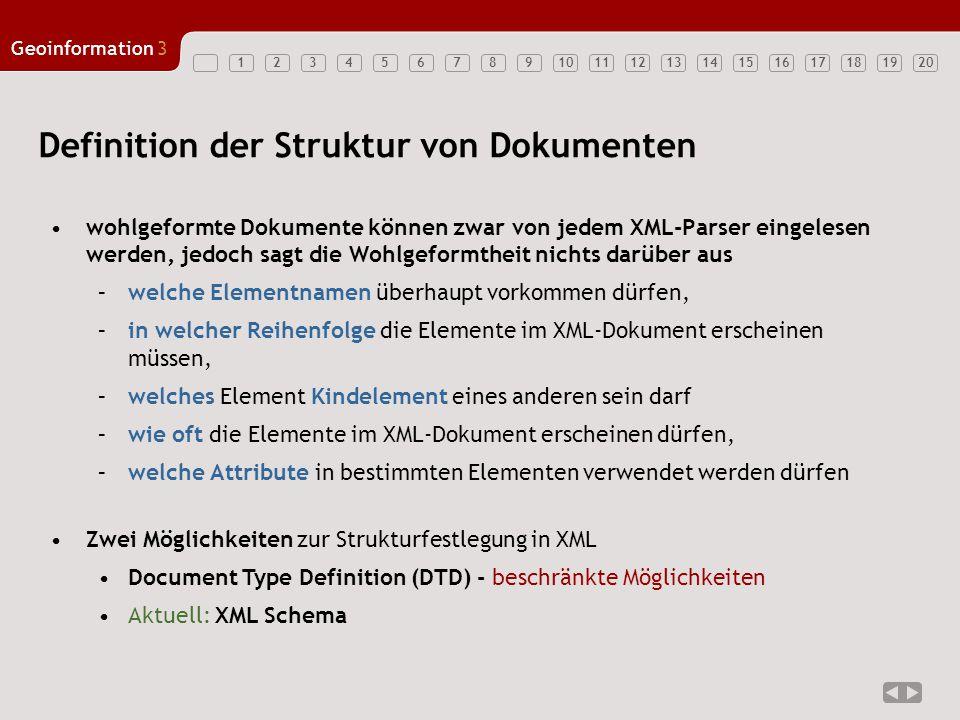 1234567891011121314151617181920 Geoinformation3 Definition der Struktur von Dokumenten wohlgeformte Dokumente können zwar von jedem XML-Parser eingelesen werden, jedoch sagt die Wohlgeformtheit nichts darüber aus –welche Elementnamen überhaupt vorkommen dürfen, –in welcher Reihenfolge die Elemente im XML-Dokument erscheinen müssen, –welches Element Kindelement eines anderen sein darf –wie oft die Elemente im XML-Dokument erscheinen dürfen, –welche Attribute in bestimmten Elementen verwendet werden dürfen Zwei Möglichkeiten zur Strukturfestlegung in XML Document Type Definition (DTD) - beschränkte Möglichkeiten Aktuell: XML Schema