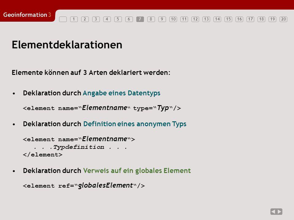 1234567891011121314151617181920 Geoinformation3 7 Elementdeklarationen Elemente können auf 3 Arten deklariert werden: Deklaration durch Angabe eines Datentyps Deklaration durch Definition eines anonymen Typs...Typdefinition...