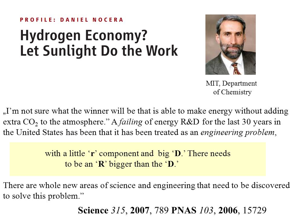 """MIT, Department of Chemistry Science 315, 2007, 789 PNAS 103, 2006, 15729 """" I'm not sure what the winner will be that is able to make energy without adding extra CO 2 to the atmosphere. A failing of energy R&D for the last 30 years in the United States has been that it has been treated as an engineering problem, with a little 'r' component and big 'D.' There needs to be an 'R' bigger than the 'D.' There are whole new areas of science and engineering that need to be discovered to solve this problem."""
