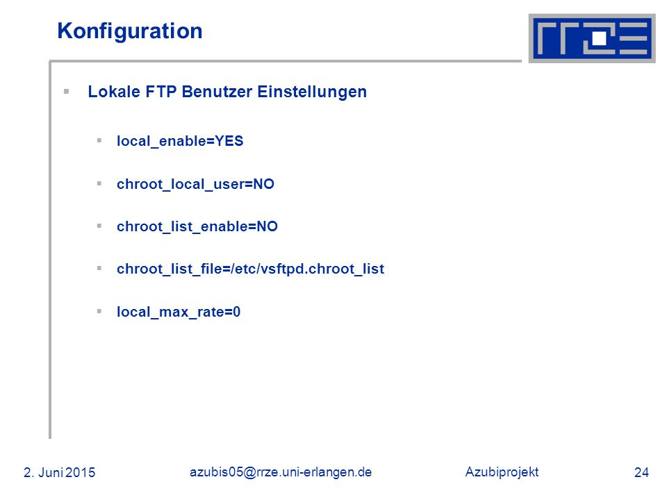 Azubiprojekt 2. Juni 2015 azubis05@rrze.uni-erlangen.de 24 Konfiguration  Lokale FTP Benutzer Einstellungen  local_enable=YES  chroot_local_user=NO