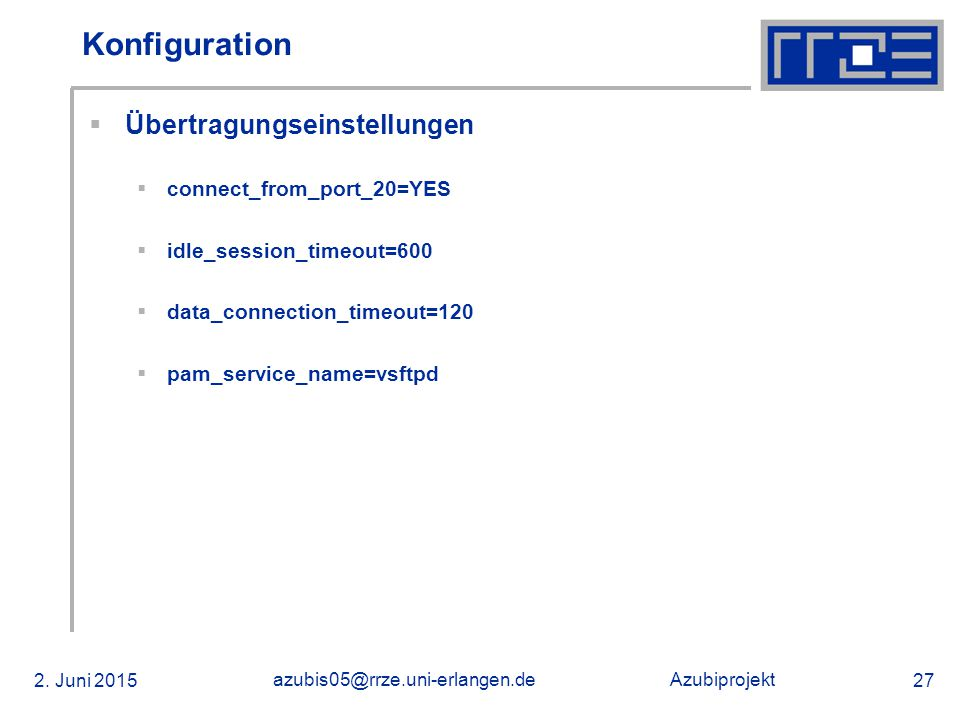 Azubiprojekt 2. Juni 2015 azubis05@rrze.uni-erlangen.de 27 Konfiguration  Übertragungseinstellungen  connect_from_port_20=YES  idle_session_timeout