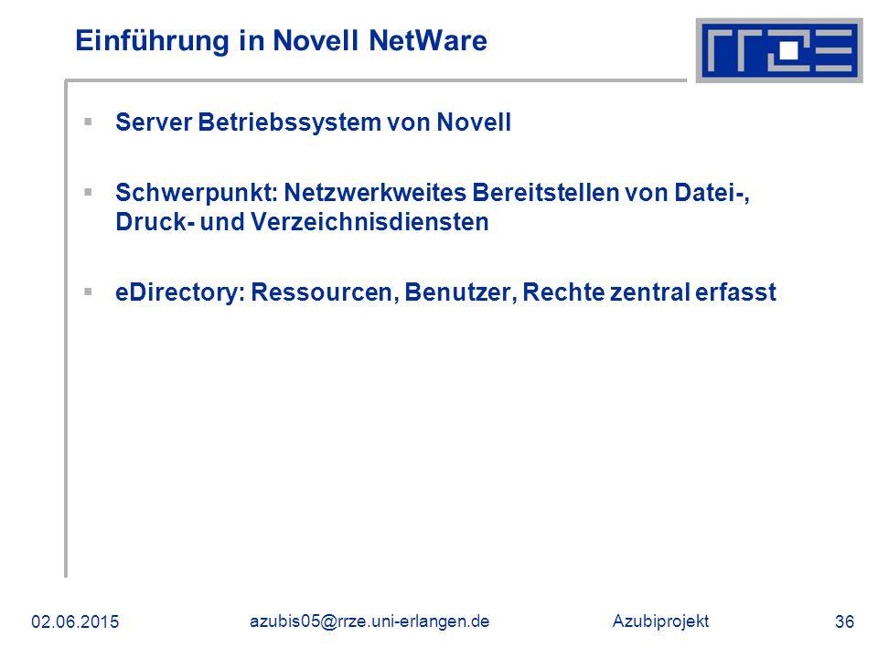 Azubiprojekt 02.06.2015 azubis05@rrze.uni-erlangen.de 36 Einführung in Novell NetWare  Server Betriebssystem von Novell  Schwerpunkt: Netzwerkweites Bereitstellen von Datei-, Druck- und Verzeichnisdiensten  eDirectory: Ressourcen, Benutzer, Rechte zentral erfasst