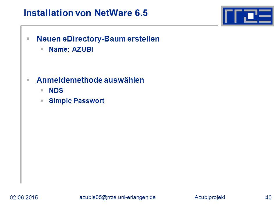Azubiprojekt 02.06.2015 azubis05@rrze.uni-erlangen.de 40 Installation von NetWare 6.5  Neuen eDirectory-Baum erstellen  Name: AZUBI  Anmeldemethode auswählen  NDS  Simple Passwort