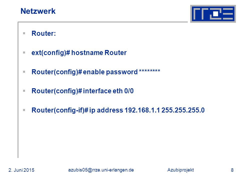 Azubiprojekt 2. Juni 2015 azubis05@rrze.uni-erlangen.de 8 Netzwerk  Router:  ext(config)# hostname Router  Router(config)# enable password ********
