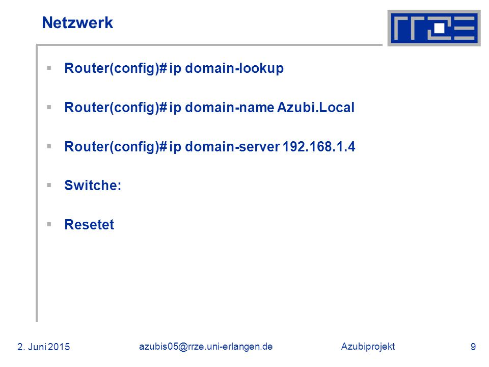 Azubiprojekt 2. Juni 2015 azubis05@rrze.uni-erlangen.de 9 Netzwerk  Router(config)# ip domain-lookup  Router(config)# ip domain-name Azubi.Local  R