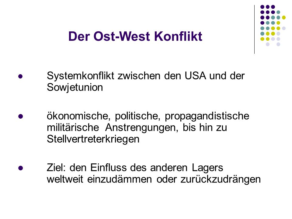 Der Ost-West Konflikt Systemkonflikt zwischen den USA und der Sowjetunion ökonomische, politische, propagandistische militärische Anstrengungen, bis hin zu Stellvertreterkriegen Ziel: den Einfluss des anderen Lagers weltweit einzudämmen oder zurückzudrängen